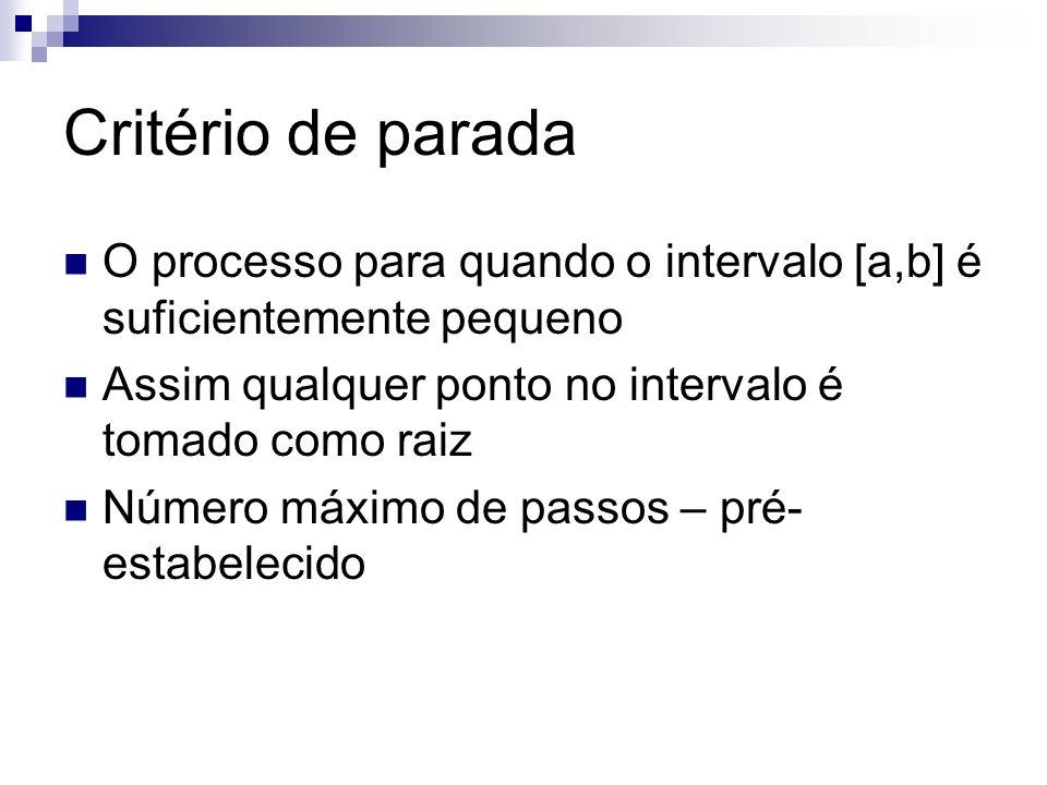 Critério de parada O processo para quando o intervalo [a,b] é suficientemente pequeno. Assim qualquer ponto no intervalo é tomado como raiz.